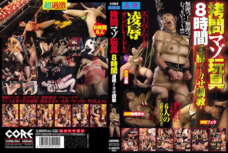 [CORB-004] 拷問マゾ玩具8時間 連続イカせ調教 2013/08/01 Actress 輪姦・辱め CORE Anal