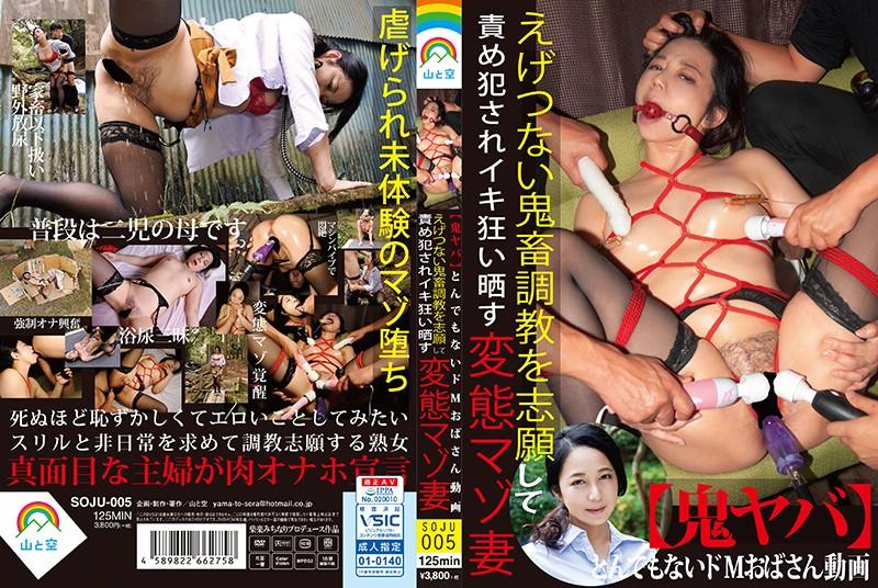 [SOJU-005] Yama To Sora 鬼ヤバ とんでもないドMおばさん動画 えげつない Ninomiya Keiko 鬼畜調教を志願して責め犯されイキ狂い晒す変態マゾ妻 放尿 野外露出 Torture